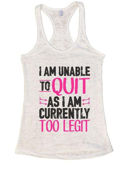 I Am Unable To Quit As I Am Currently Too Legit Burnout Tank Top By Funny Threadz Funny Shirt Small / White
