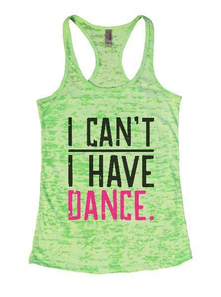 I Can't I Have Dance. Burnout Tank Top By Funny Threadz Funny Shirt Small / Neon Green