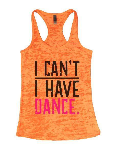 I Can't I Have Dance. Burnout Tank Top By Funny Threadz Funny Shirt Small / Neon Orange