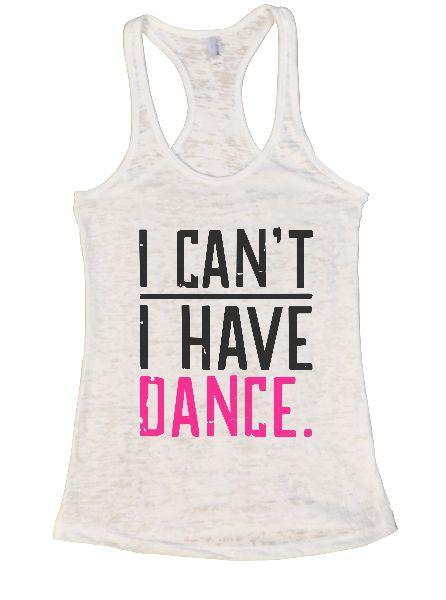 I Can't I Have Dance. Burnout Tank Top By Funny Threadz Funny Shirt Small / White