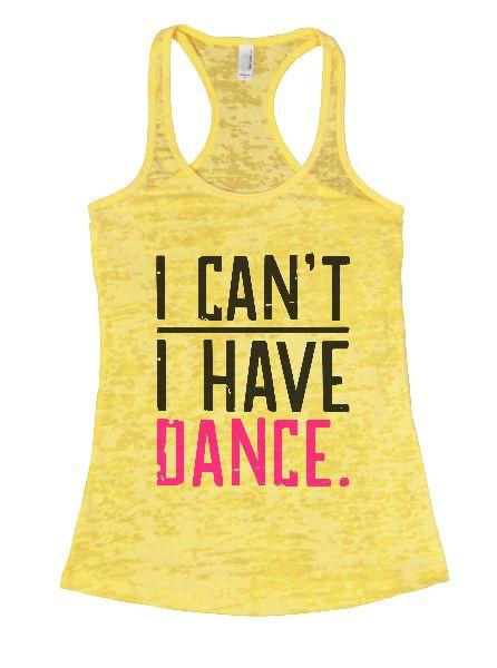 I Can't I Have Dance. Burnout Tank Top By Funny Threadz Funny Shirt Small / Yellow