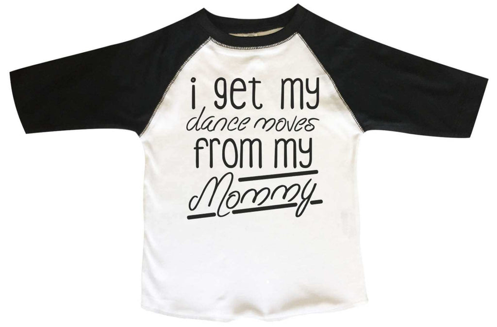 I Get My Dance Moves From My Mommy BOYS OR GIRLS BASEBALL 3/4 SLEEVE RAGLAN - VERY SOFT TRENDY SHIRT B835 Funny Shirt 2T Toddler / Black