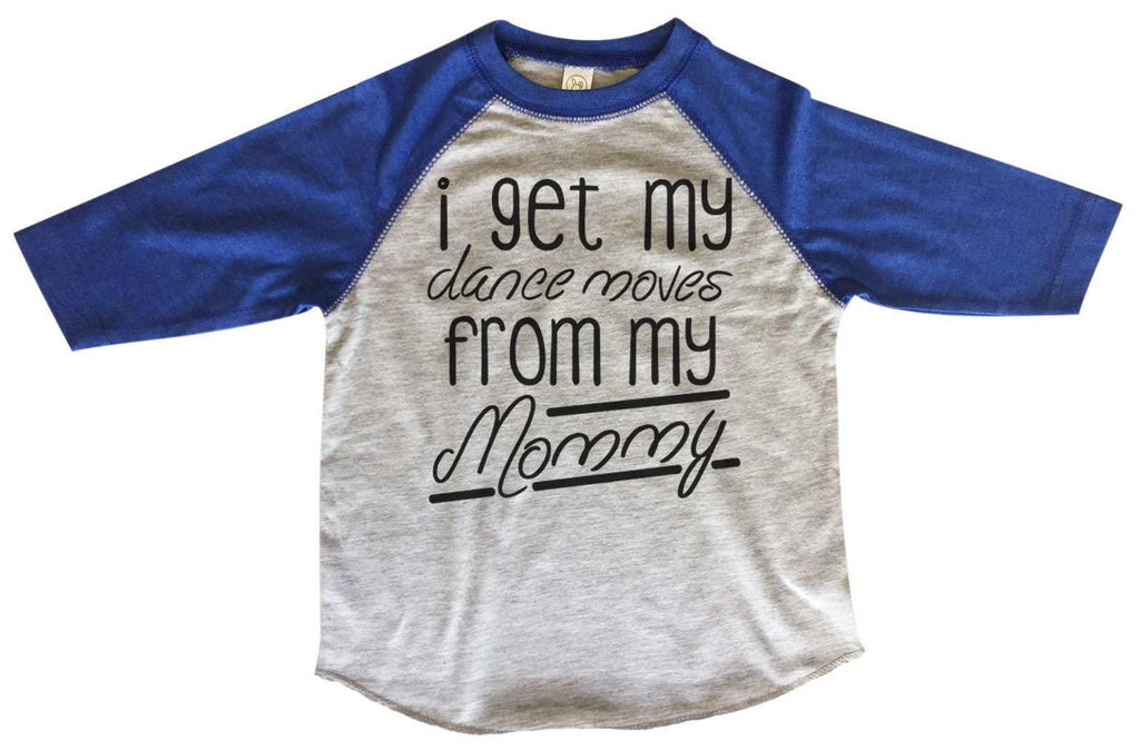 I Get My Dance Moves From My Mommy BOYS OR GIRLS BASEBALL 3/4 SLEEVE RAGLAN - VERY SOFT TRENDY SHIRT B835 Funny Shirt 2T Toddler / Blue