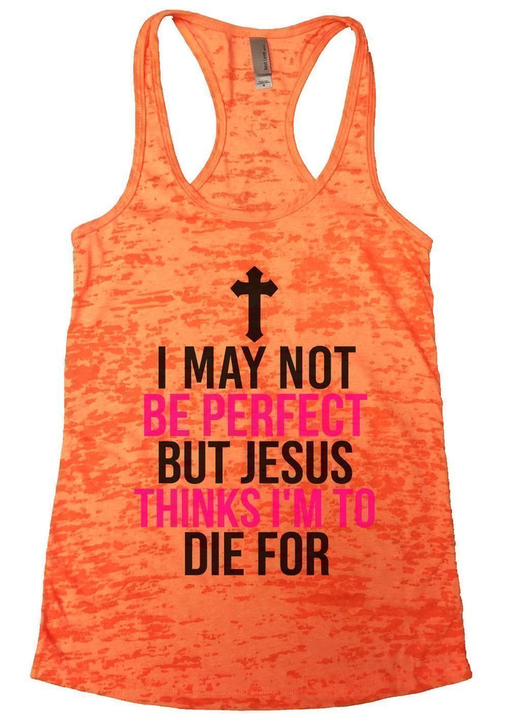 I MAY NOT BE PERFECT BUT JESUS THINKS I'M TO DIE FOR Burnout Tank Top By Funny Threadz Funny Shirt Small / Neon Orange