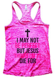 I MAY NOT BE PERFECT BUT JESUS THINKS I'M TO DIE FOR Burnout Tank Top By Funny Threadz Funny Shirt Small / Shocking Pink