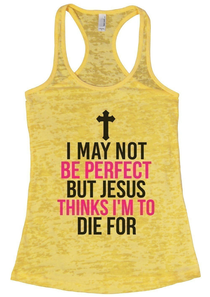 I MAY NOT BE PERFECT BUT JESUS THINKS I'M TO DIE FOR Burnout Tank Top By Funny Threadz Funny Shirt Small / Yellow