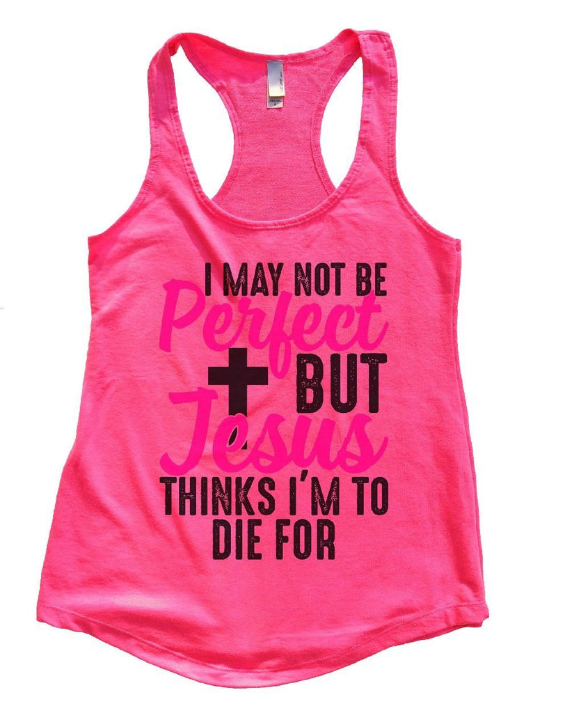I MAY NOT BE Perfect BUT Jesus THINKS I'M TO DIE FOR Womens Workout Tank Top Funny Shirt Small / Hot Pink