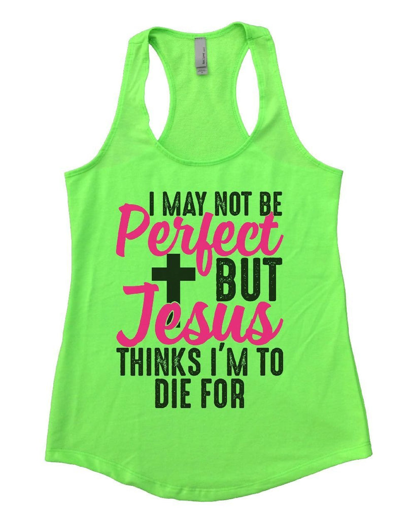 I MAY NOT BE Perfect BUT Jesus THINKS I'M TO DIE FOR Womens Workout Tank Top Funny Shirt Small / Neon Green