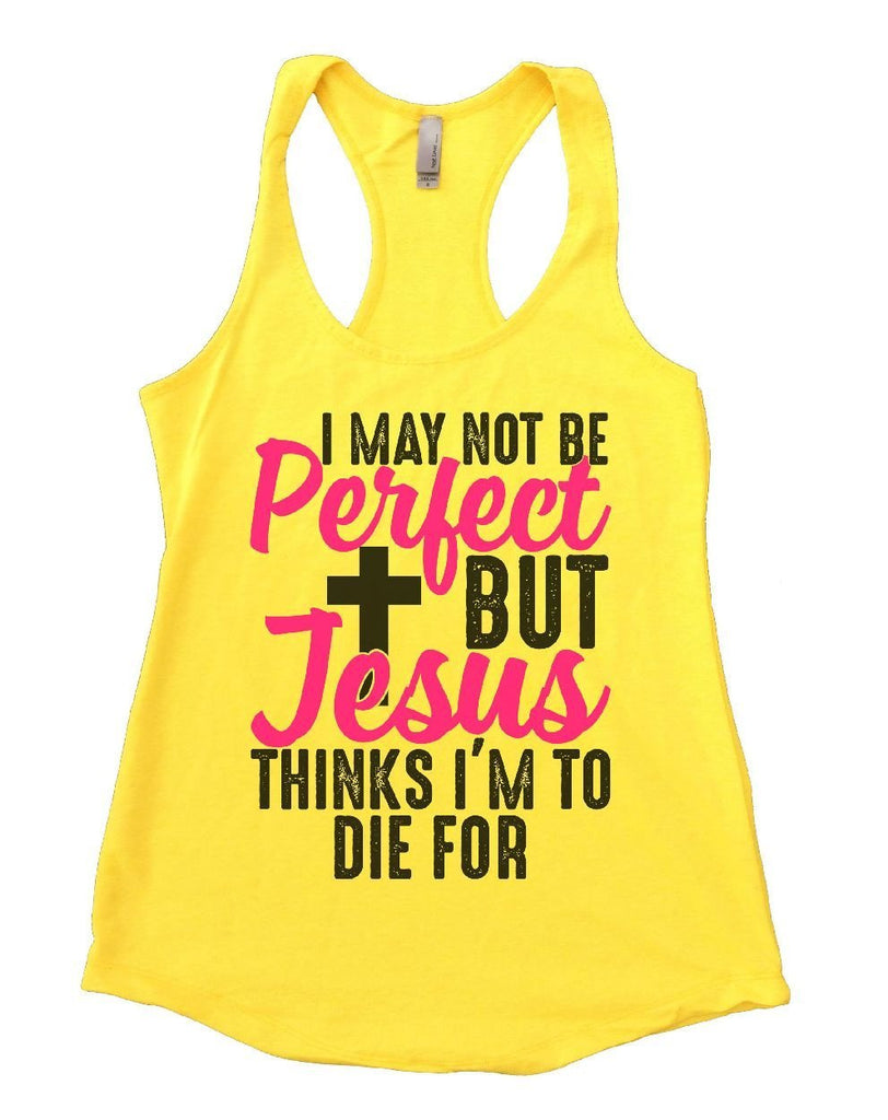 I MAY NOT BE Perfect BUT Jesus THINKS I'M TO DIE FOR Womens Workout Tank Top Funny Shirt Small / Yellow