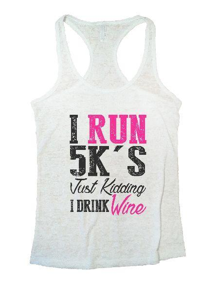 I Run 5k's Just Kidding I Drink Wine Burnout Tank Top By Funny Threadz Funny Shirt Small / White
