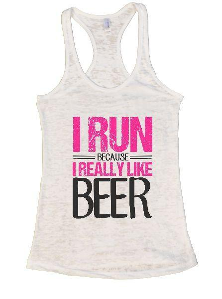 I Run Because I Really Like Beer Burnout Tank Top By Funny Threadz Funny Shirt Small / White