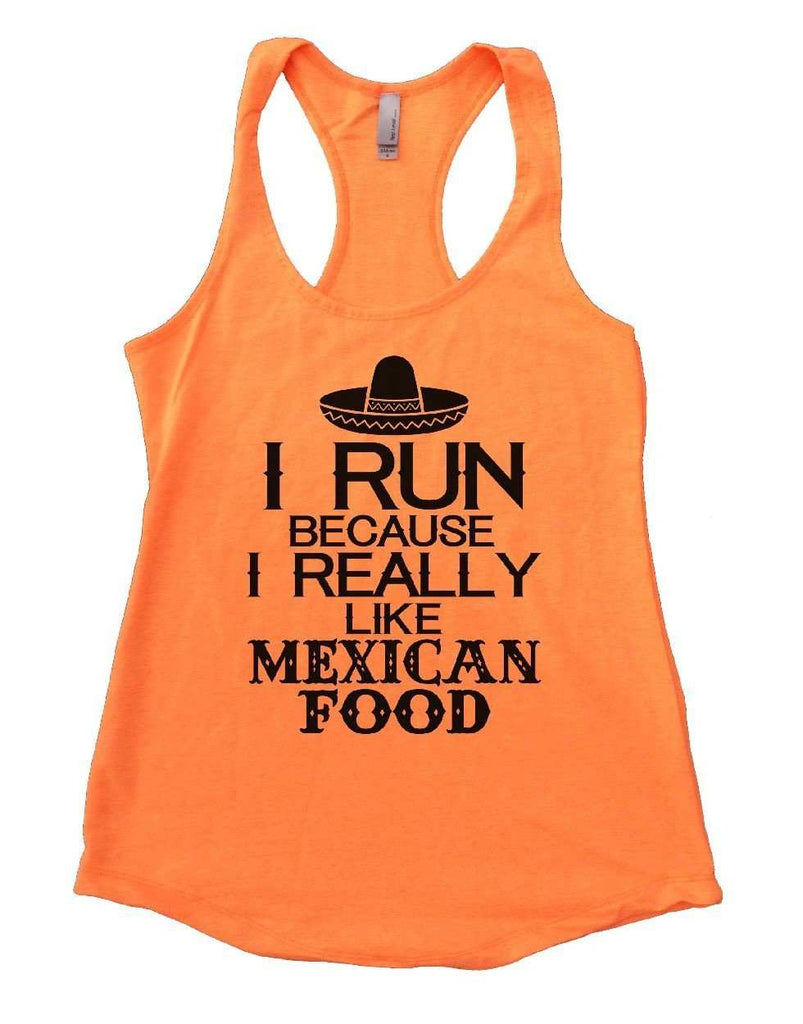 I RUN BECAUSE I REALLY LIKE MEXICAN FOOD Womens Workout Tank Top Funny Shirt Small / Neon Orange