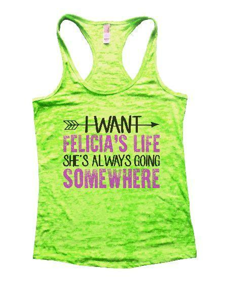 I Want Felicia's Life She's Always Going Somewhere Burnout Tank Top By Funny Threadz Funny Shirt Small / Neon Green