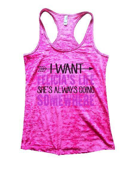 I Want Felicia's Life She's Always Going Somewhere Burnout Tank Top By Funny Threadz Funny Shirt Small / Shocking Pink