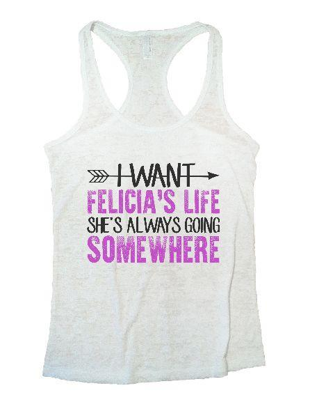 I Want Felicia's Life She's Always Going Somewhere Burnout Tank Top By Funny Threadz Funny Shirt Small / White