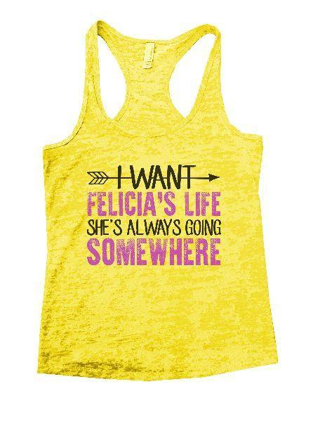 I Want Felicia's Life She's Always Going Somewhere Burnout Tank Top By Funny Threadz Funny Shirt Small / Yellow