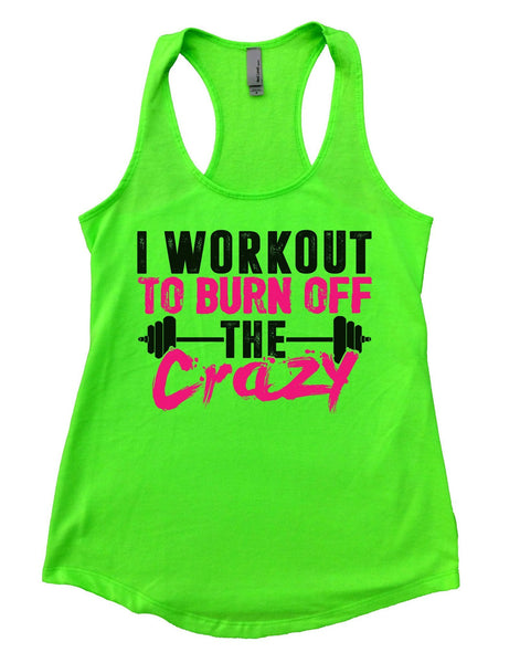I Workout To Burn Off The Crazy Womens Workout Tank Top Funny Shirt Small / Neon Green