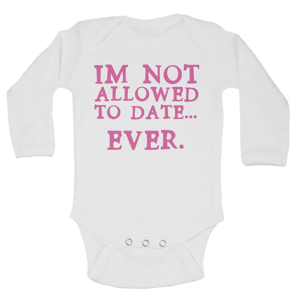 Im Not Allowed To Date... Ever. Funny Kids Onesie Funny Shirt Long Sleeve 0-3 Months