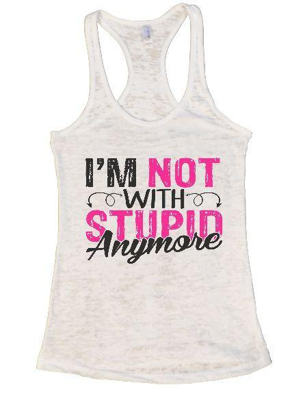 I'm Not With Stupin Anymore Burnout Tank Top By Funny Threadz Funny Shirt Small / White