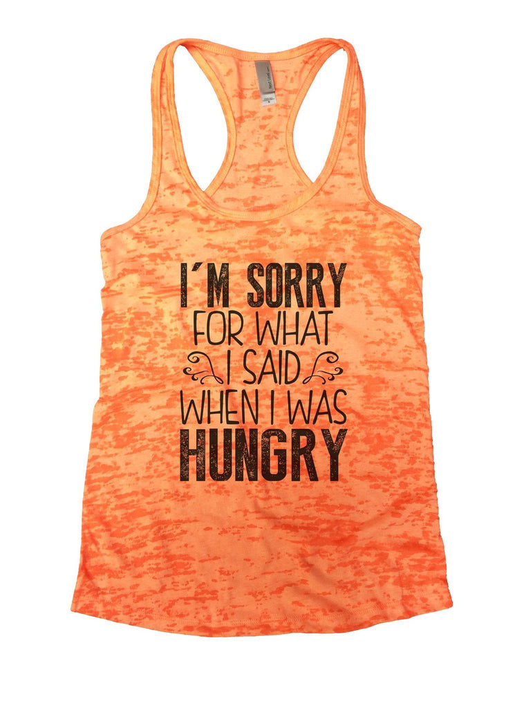 I'm Sorry For What I Said When I Was Hungry Burnout Tank Top By Funny Threadz Funny Shirt Small / Neon Orange