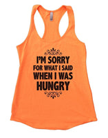 I'm Sorry For What I Said When I Was Hungry Womens Workout Tank Top Funny Shirt Small / Neon Orange