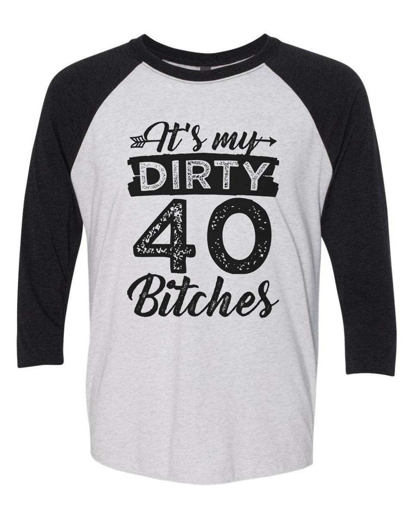 Its My Dirty 40 Bitches - Raglan Baseball Tshirt- Unisex Sizing 3/4 Sleeve Funny Shirt X-Small / White/ Black Sleeve