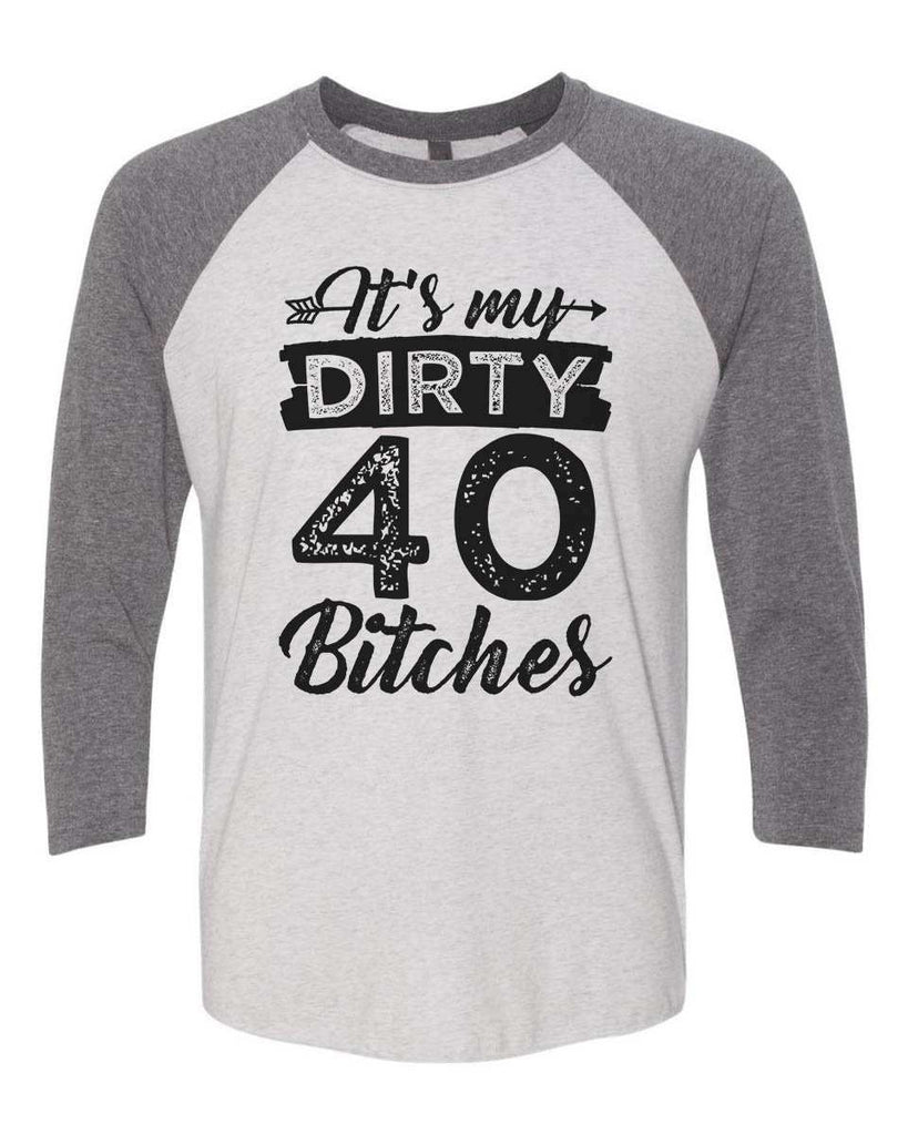 Its My Dirty 40 Bitches - Raglan Baseball Tshirt- Unisex Sizing 3/4 Sleeve Funny Shirt X-Small / White/ Grey Sleeve