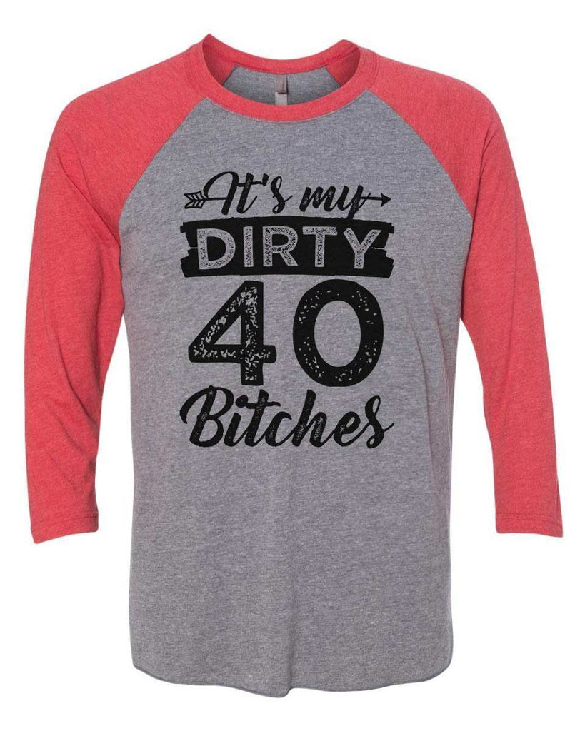 Its My Dirty 40 Bitches - Raglan Baseball Tshirt- Unisex Sizing 3/4 Sleeve Funny Shirt X-Small / Grey/ Red Sleeve