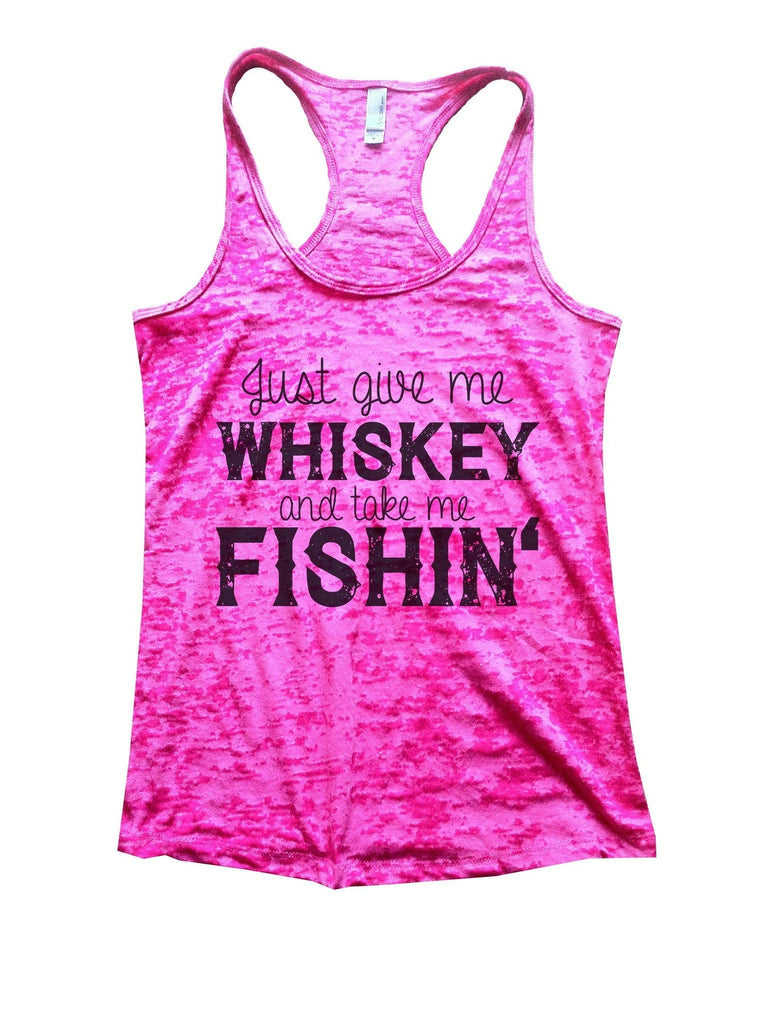 Just Give Me Whiskey And Take Me Fishin Burnout Tank Top By Funny Threadz Funny Shirt Small / Shocking Pink