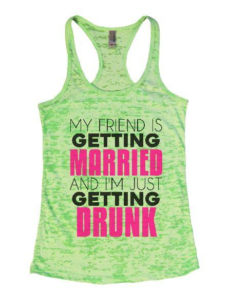 My Friend Is Getting Married And I'm Just Getting Drunk Burnout Tank Top By Funny Threadz Funny Shirt Small / Neon Green