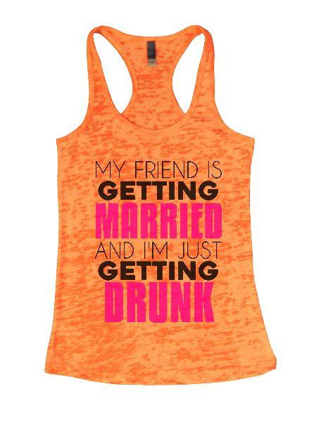 My Friend Is Getting Married And I'm Just Getting Drunk Burnout Tank Top By Funny Threadz Funny Shirt Small / Neon Orange