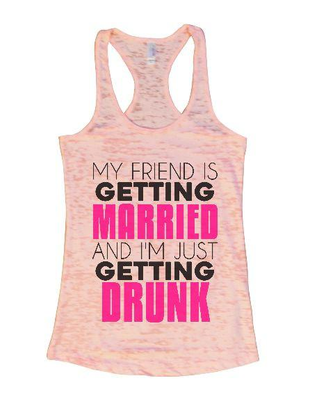 My Friend Is Getting Married And I'm Just Getting Drunk Burnout Tank Top By Funny Threadz Funny Shirt Small / Light Pink