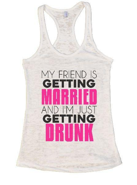My Friend Is Getting Married And I'm Just Getting Drunk Burnout Tank Top By Funny Threadz Funny Shirt Small / White