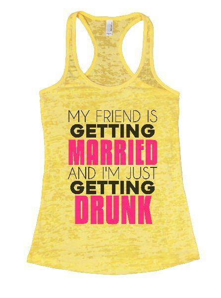 My Friend Is Getting Married And I'm Just Getting Drunk Burnout Tank Top By Funny Threadz Funny Shirt Small / Yellow