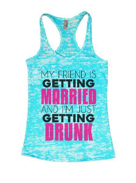 My Friend Is Getting Married And I'm Just Getting Drunk Burnout Tank Top By Funny Threadz Funny Shirt Small / Tahiti Blue