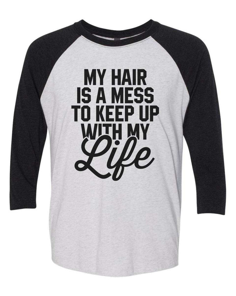 My Hair Is A Mess To Keep Up With My Life - Raglan Baseball Tshirt- Unisex Sizing 3/4 Sleeve Funny Shirt X-Small / White/ Black Sleeve