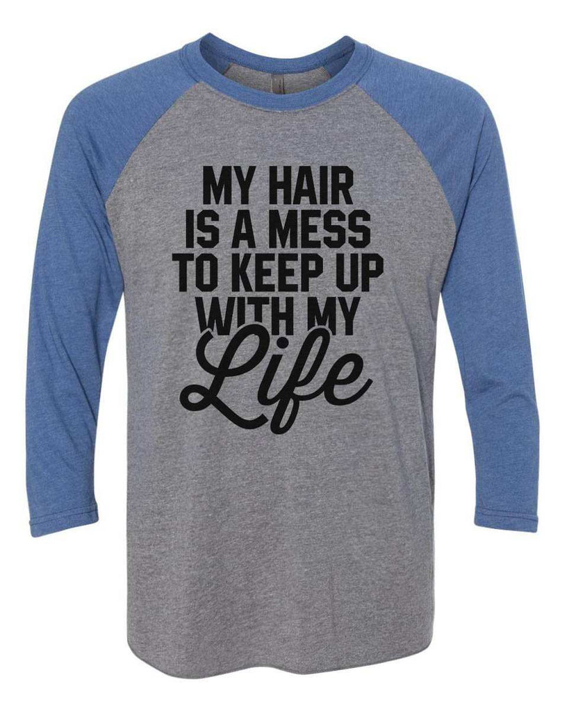 My Hair Is A Mess To Keep Up With My Life - Raglan Baseball Tshirt- Unisex Sizing 3/4 Sleeve Funny Shirt X-Small / Grey/ Blue Sleeve
