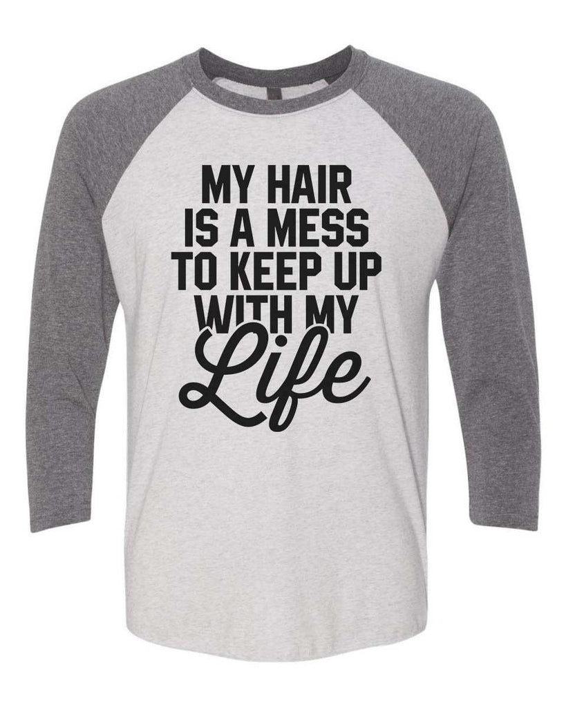 My Hair Is A Mess To Keep Up With My Life - Raglan Baseball Tshirt- Unisex Sizing 3/4 Sleeve Funny Shirt X-Small / White/ Grey Sleeve
