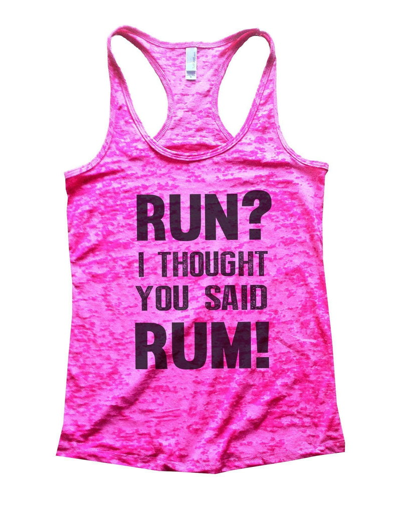 Run? I Thought You Said Rum! Burnout Tank Top By Funny Threadz Funny Shirt Small / Shocking Pink