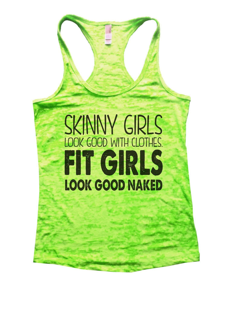 Skinny Girls Look Good With Clothes. Fit Girls Look Good Naked Burnout Tank Top By Funny Threadz Funny Shirt Small / Neon Green