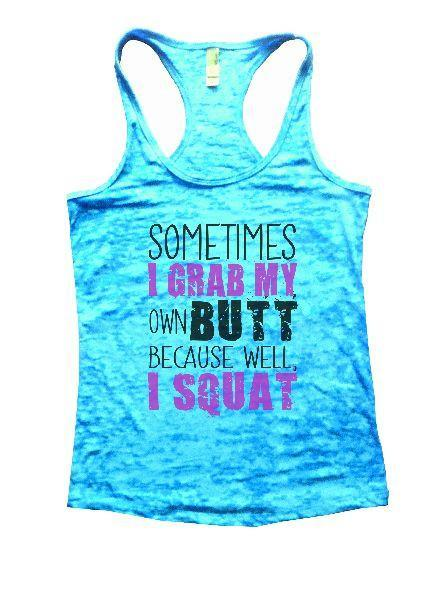 Sometimes I Grab My Own Butt Because Well, I Squat Burnout Tank Top By Funny Threadz Funny Shirt Small / Tahiti Blue
