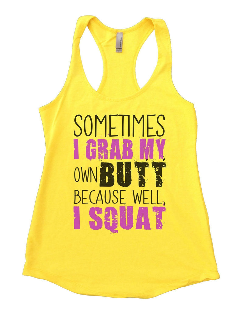 Sometimes I Grab My Own Butt Because Well, I Squat Womens Workout Tank Top Funny Shirt Small / Yellow