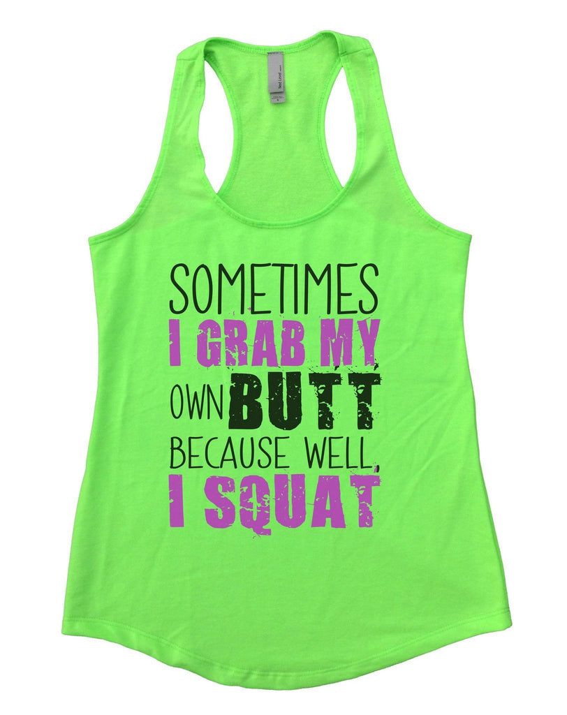 Sometimes I Grab My Own Butt Because Well, I Squat Womens Workout Tank Top Funny Shirt Small / Neon Green