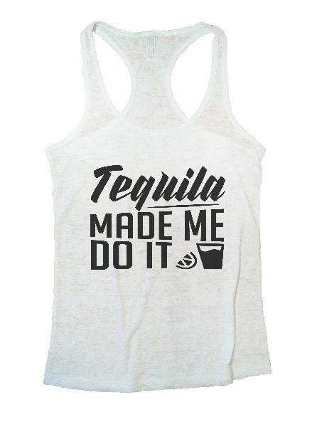Tequila Made Me Do It Burnout Tank Top By Funny Threadz Funny Shirt Small / White