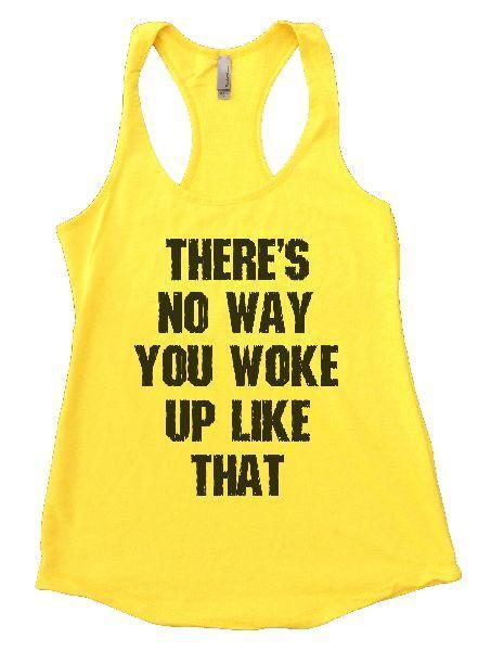 There's No Way You Woke Up Like That Womens Workout Tank Top Funny Shirt