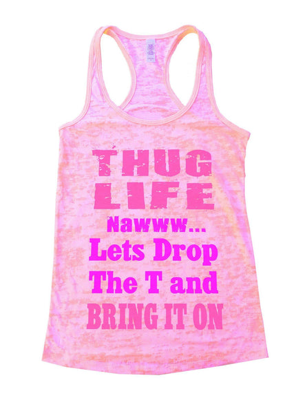 Thug Life Nawww... Lets Drop The T And Bring It On Burnout Tank Top By Funny Threadz Funny Shirt