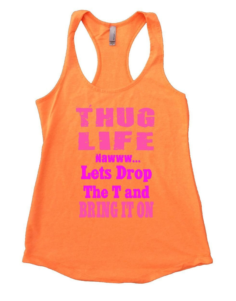 THUG LIFE NAWWW... Lets Drop The T And BRING IT ON Womens Workout Tank Top Funny Shirt Small / Neon Orange