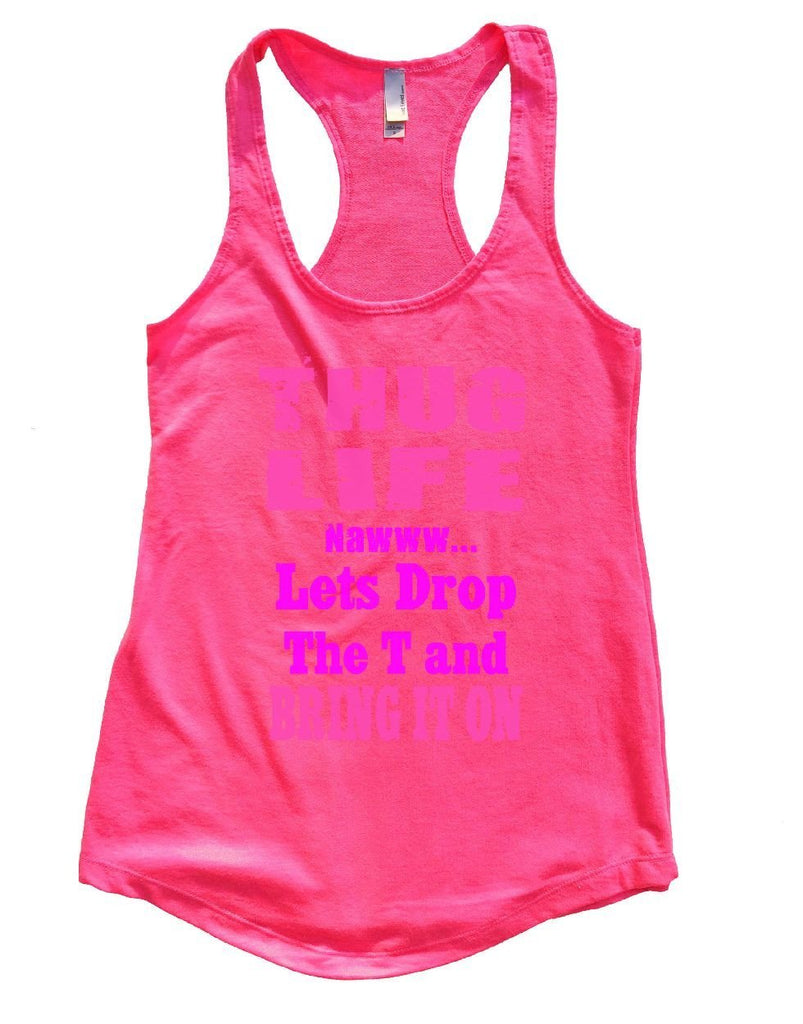 THUG LIFE NAWWW... Lets Drop The T And BRING IT ON Womens Workout Tank Top Funny Shirt Small / Hot Pink
