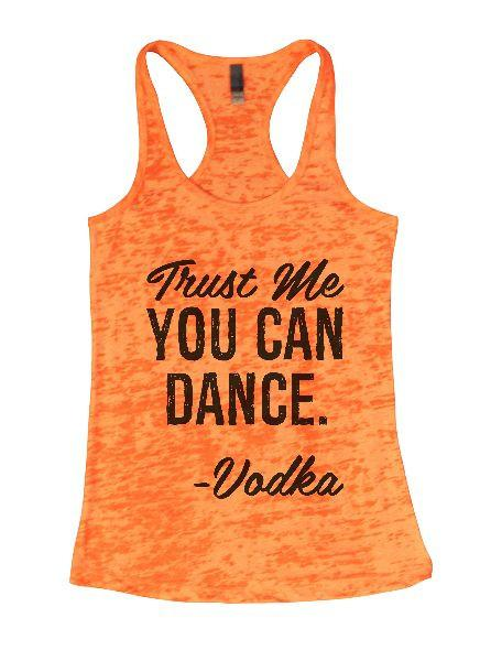 Trust Me You Can Dance. - Vodka Burnout Tank Top By Funny Threadz Funny Shirt Small / Neon Orange
