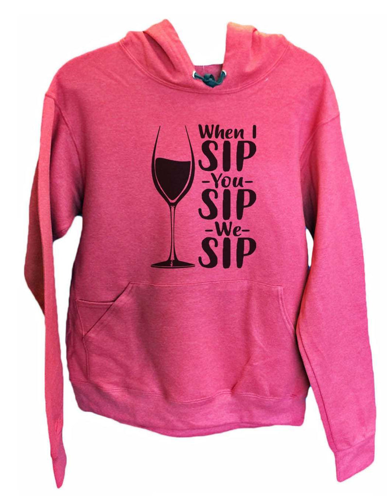 UNISEX HOODIE - When I Sip You Sip We Sip - FUNNY MENS AND WOMENS HOODED SWEATSHIRTS - 2167 Funny Shirt